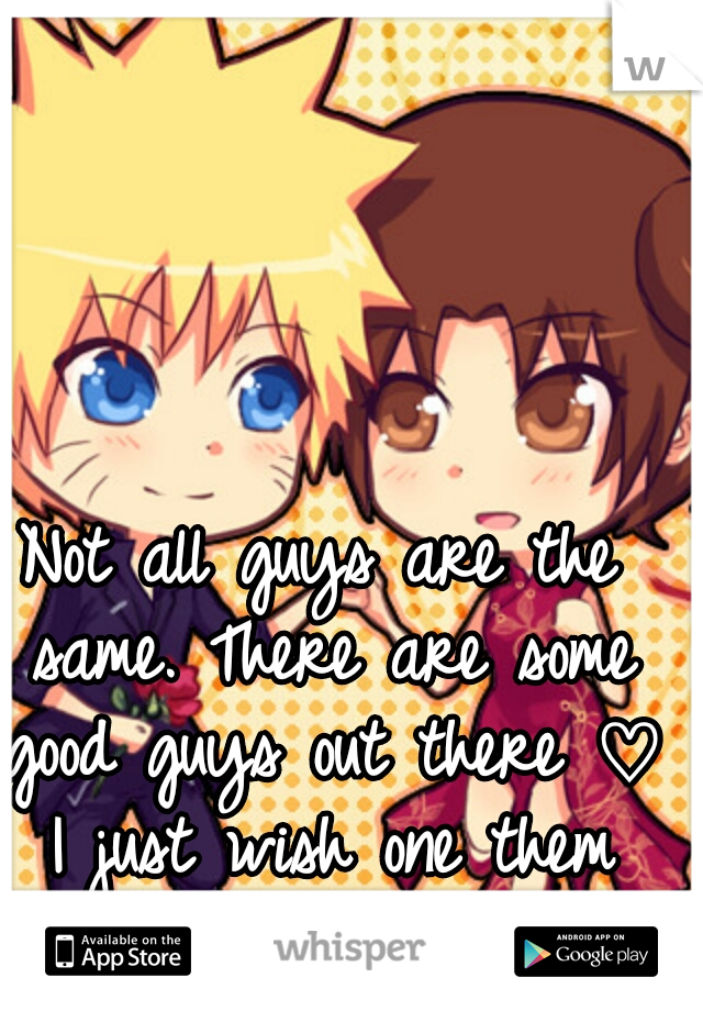 Not all guys are the same. There are some good guys out there ♡ I just wish one them would find me...
