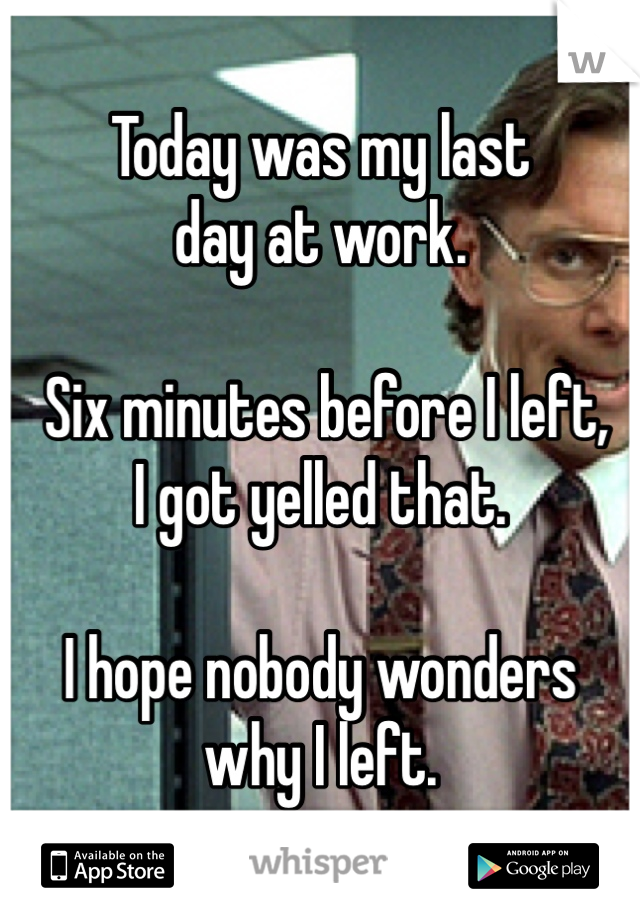 Today was my last  day at work.   Six minutes before I left,  I got yelled that.   I hope nobody wonders  why I left.