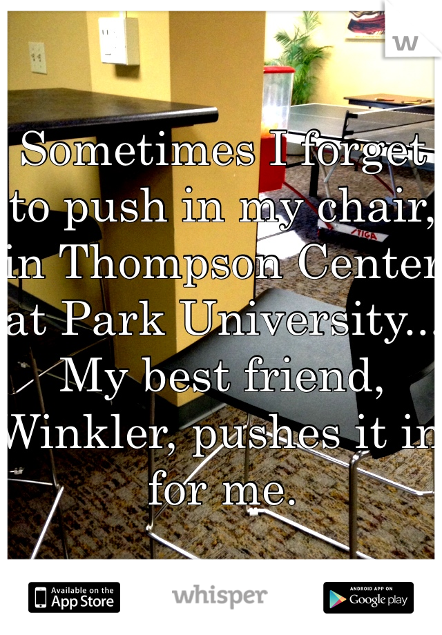 Sometimes I forget to push in my chair, in Thompson Center at Park University... My best friend, Winkler, pushes it in for me.