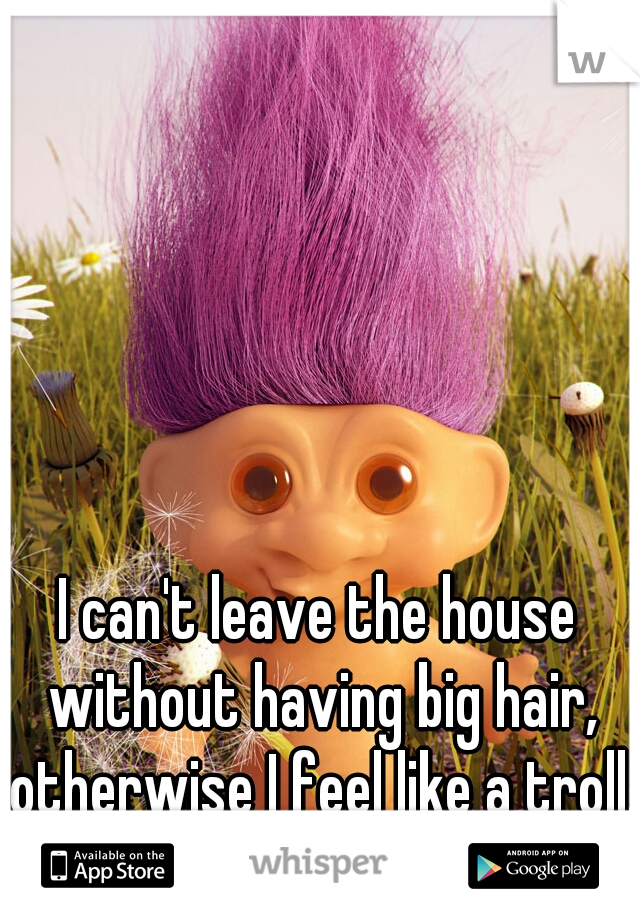 I can't leave the house without having big hair, otherwise I feel like a troll.