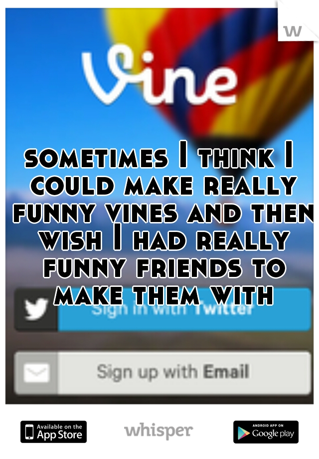 sometimes I think I could make really funny vines and then wish I had really funny friends to make them with