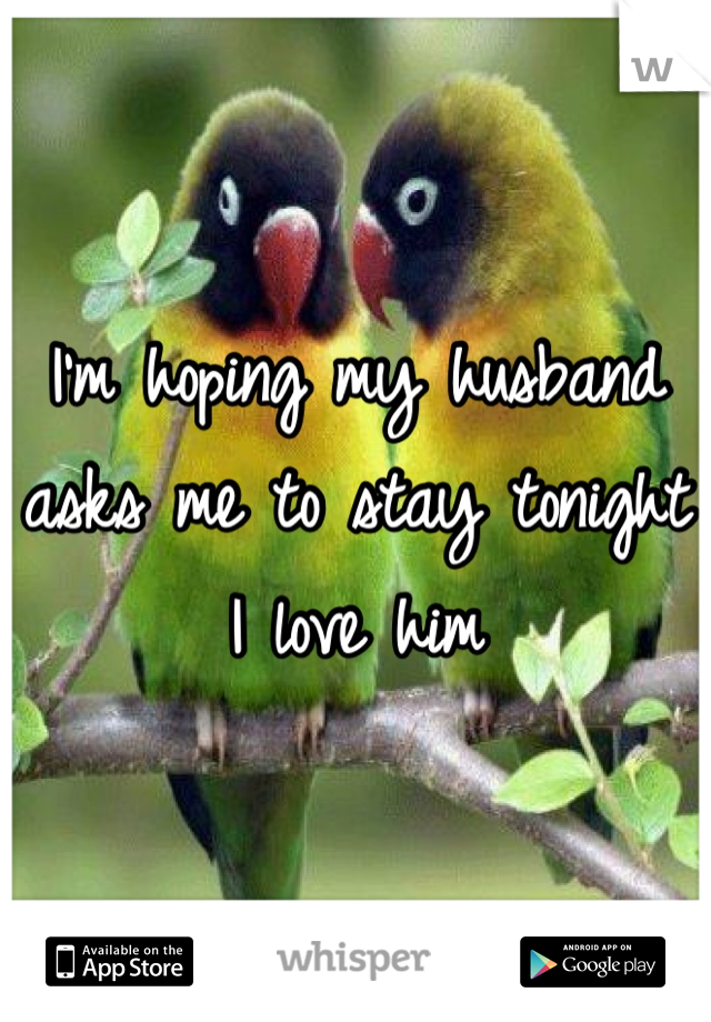 I'm hoping my husband asks me to stay tonight I love him