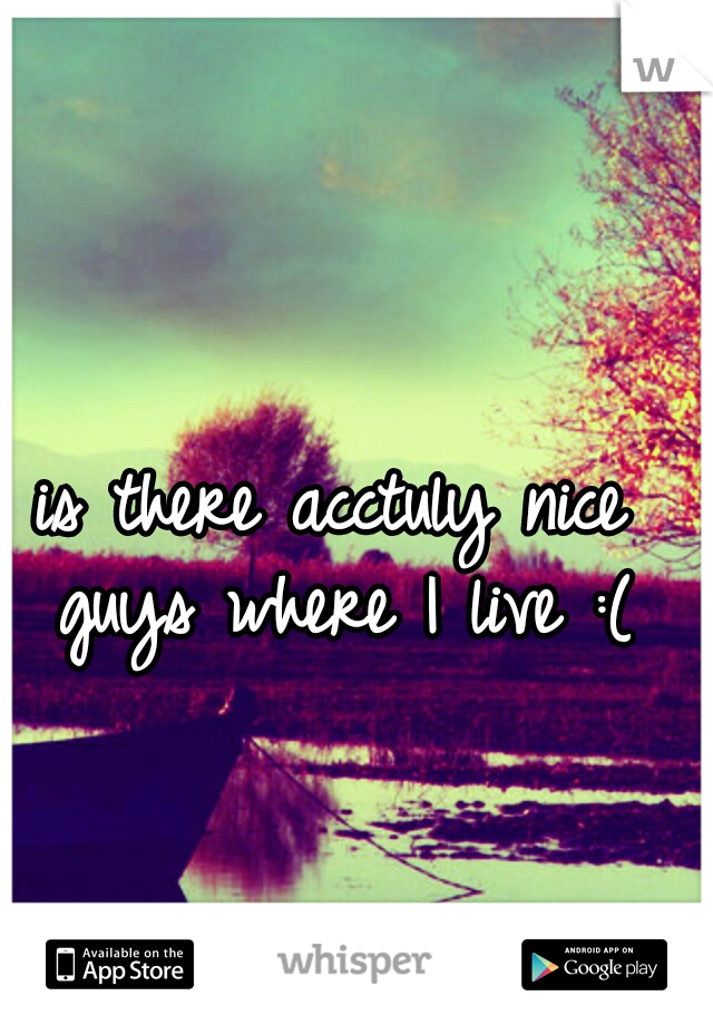 is there acctuly nice guys where I live :(