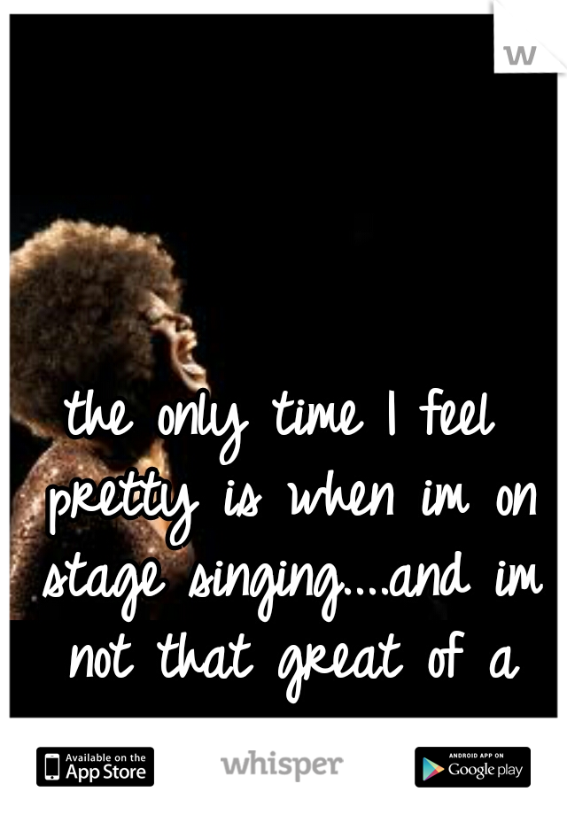 the only time I feel pretty is when im on stage singing....and im not that great of a singer