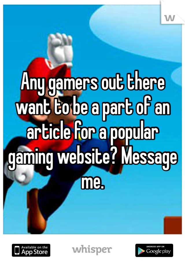 Any gamers out there want to be a part of an article for a popular gaming website? Message me.