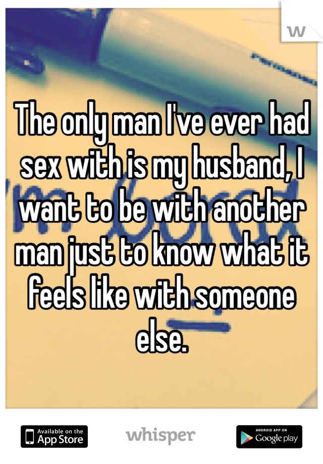 The only man I've ever had sex with is my husband, I want to be with another man just to know what it feels like with someone else.