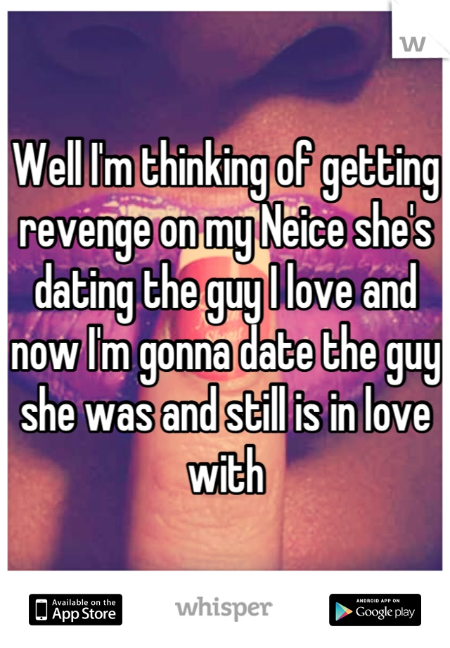 Well I'm thinking of getting revenge on my Neice she's dating the guy I love and now I'm gonna date the guy she was and still is in love with
