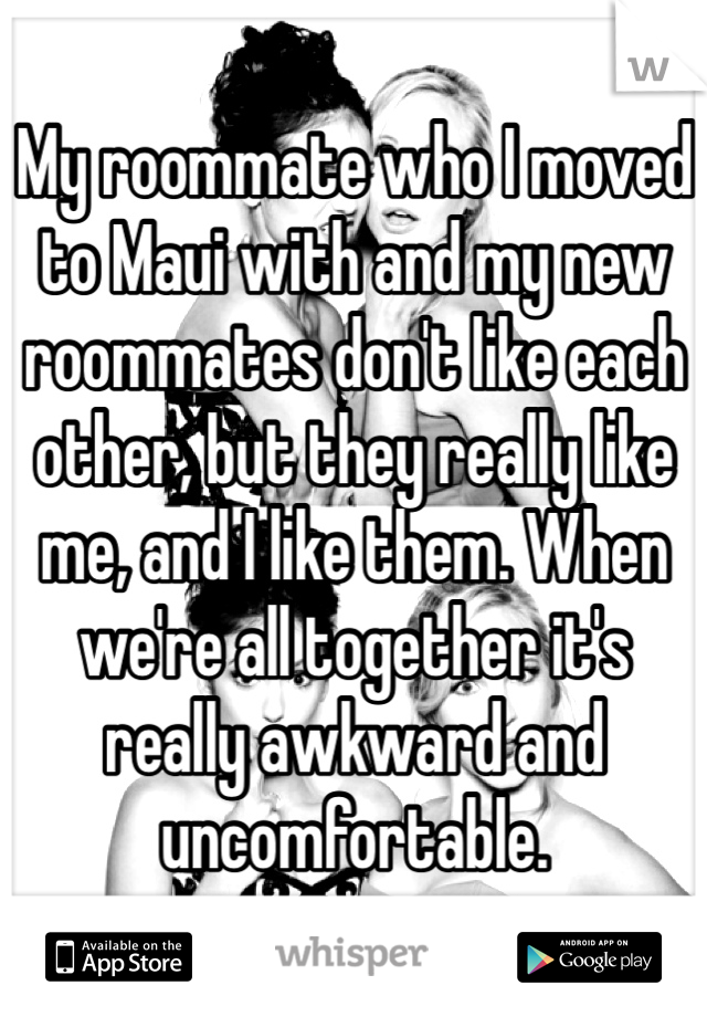 My roommate who I moved to Maui with and my new roommates don't like each other, but they really like me, and I like them. When we're all together it's really awkward and uncomfortable.