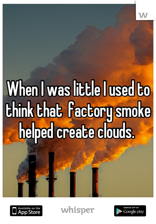 When I was little I used to think that  factory smoke helped create clouds.