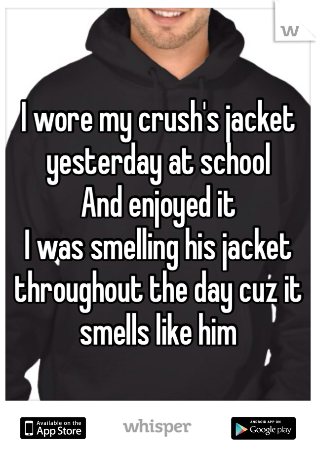 I wore my crush's jacket yesterday at school  And enjoyed it  I was smelling his jacket throughout the day cuz it smells like him