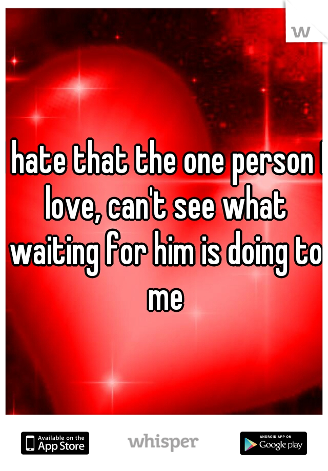 I hate that the one person I love, can't see what waiting for him is doing to me