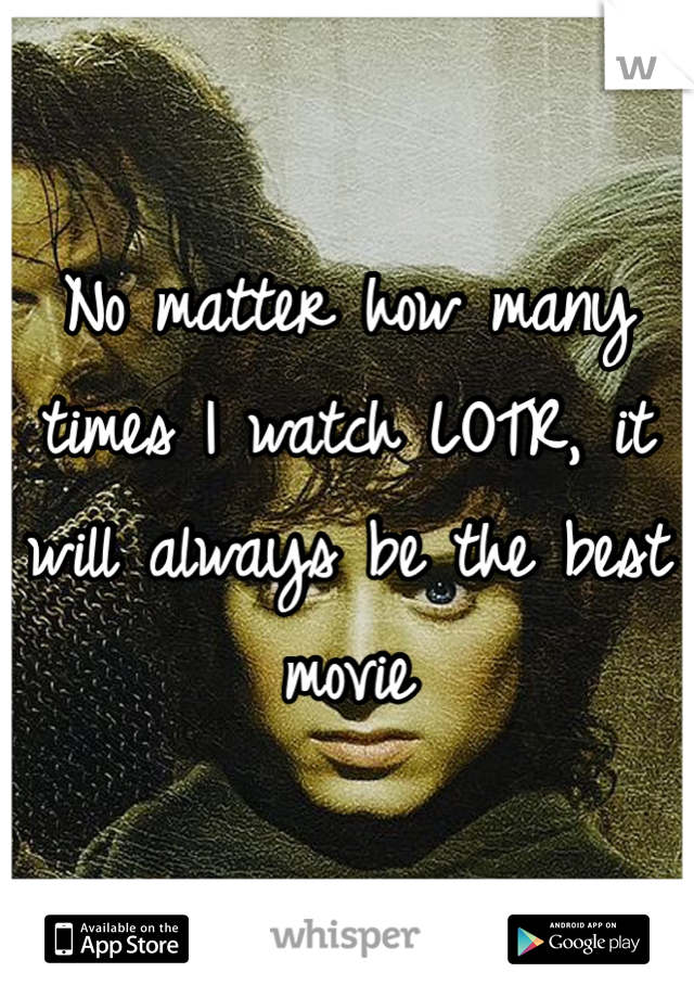 No matter how many times I watch LOTR, it will always be the best movie