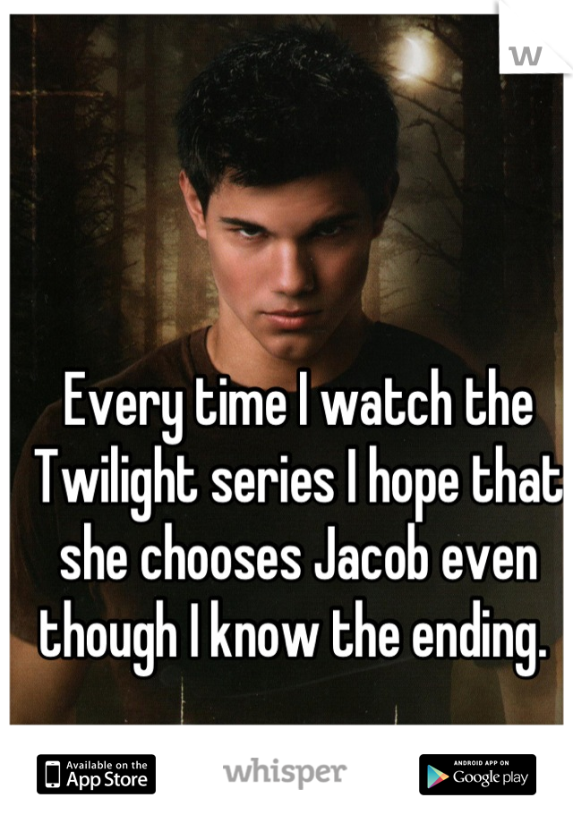 Every time I watch the Twilight series I hope that she chooses Jacob even though I know the ending.