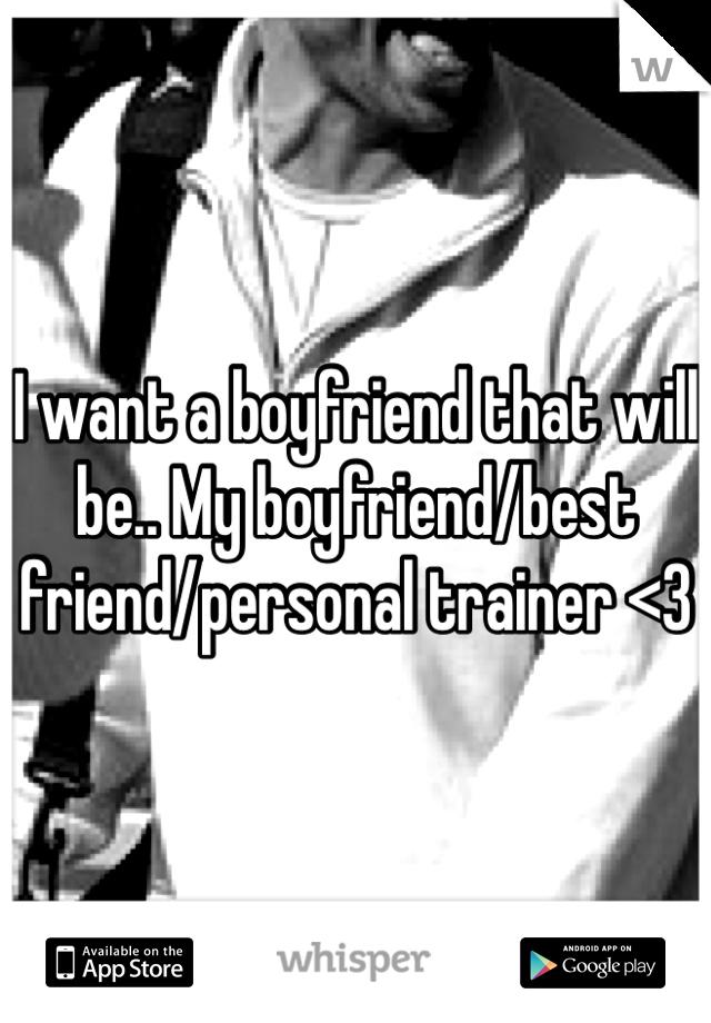 I want a boyfriend that will be.. My boyfriend/best friend/personal trainer <3