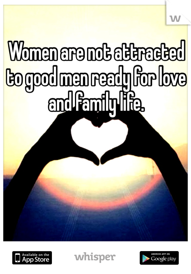 Women are not attracted to good men ready for love and family life.