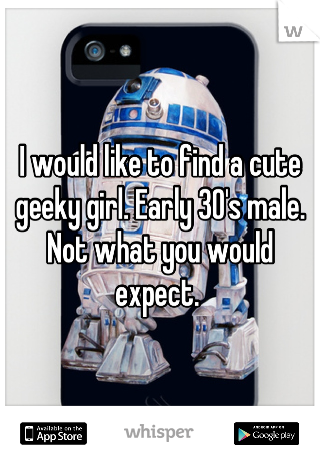 I would like to find a cute geeky girl. Early 30's male. Not what you would expect.
