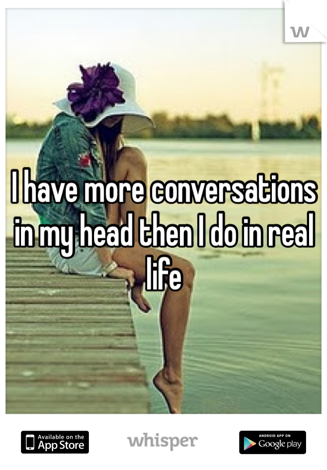 I have more conversations in my head then I do in real life
