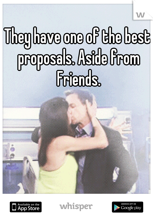 They have one of the best proposals. Aside from Friends.