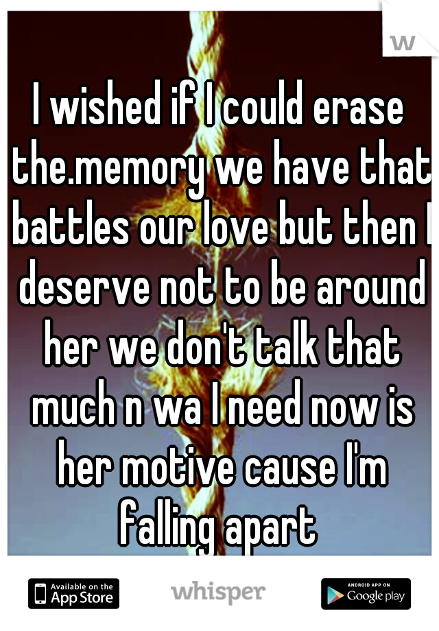 I wished if I could erase the.memory we have that battles our love but then I deserve not to be around her we don't talk that much n wa I need now is her motive cause I'm falling apart