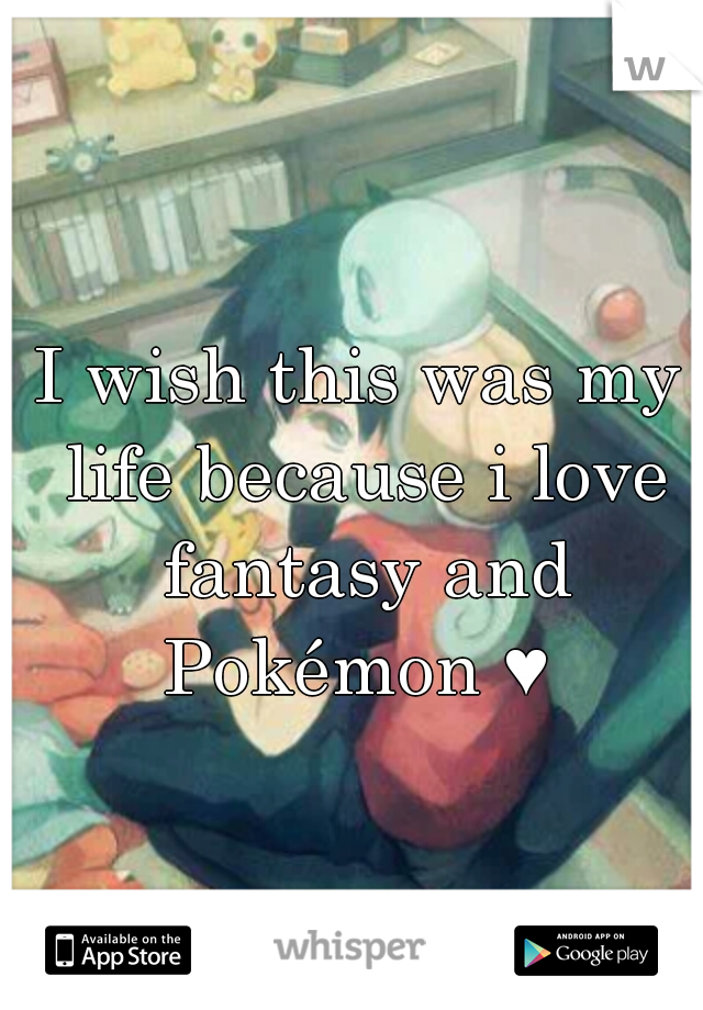 I wish this was my life because i love fantasy and Pokémon ♥