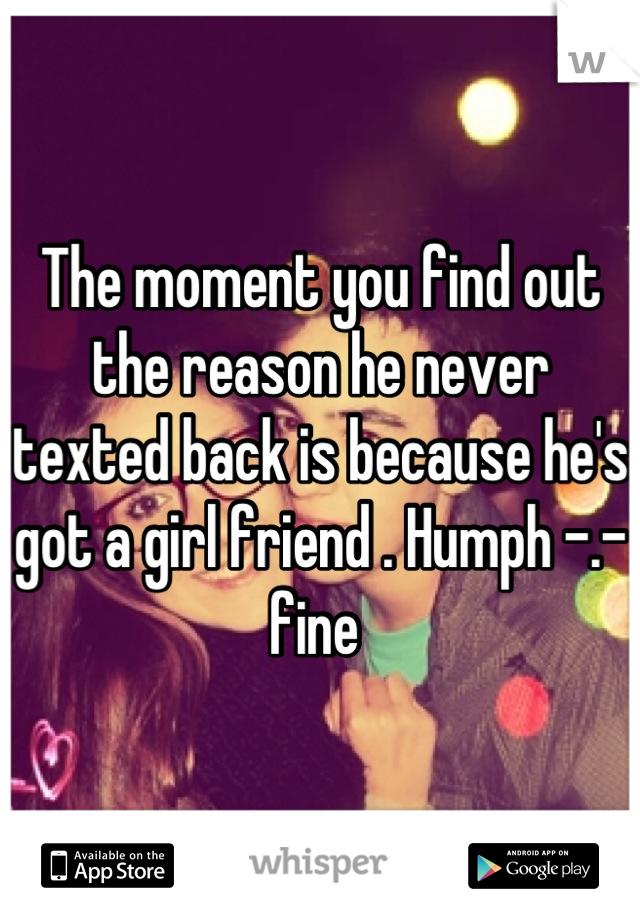The moment you find out the reason he never texted back is because he's got a girl friend . Humph -.- fine