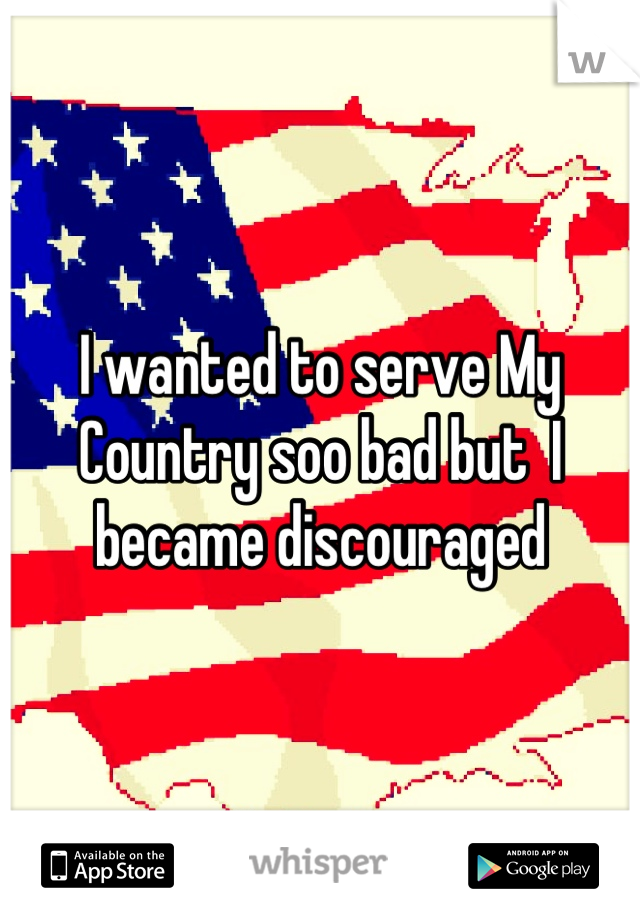 I wanted to serve My Country soo bad but  I became discouraged