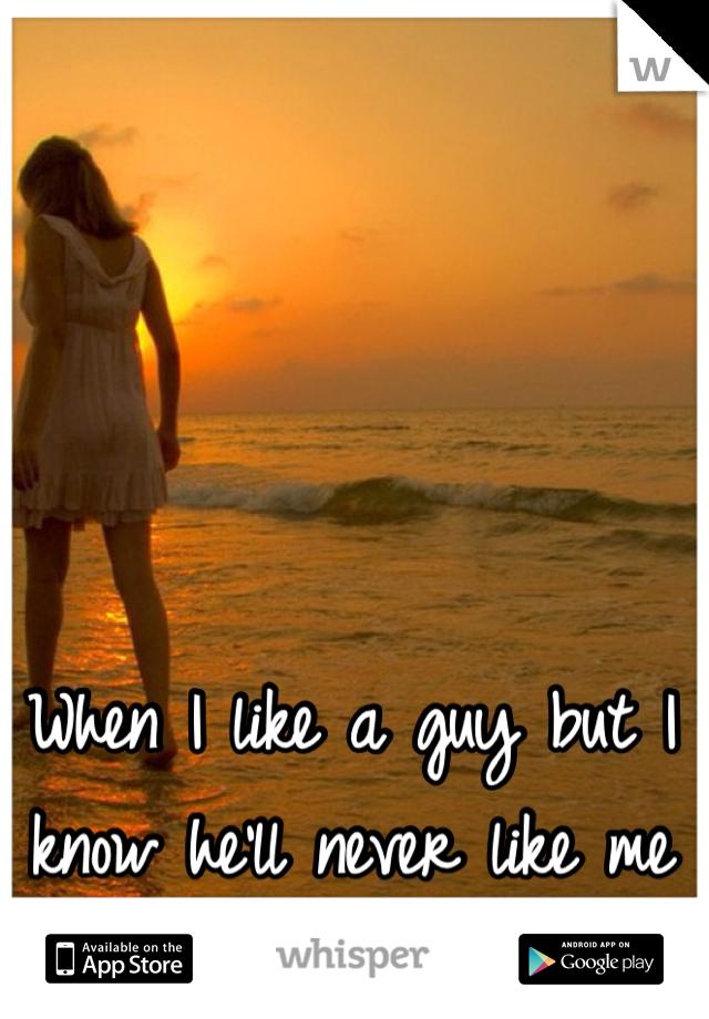 When I like a guy but I know he'll never like me back.