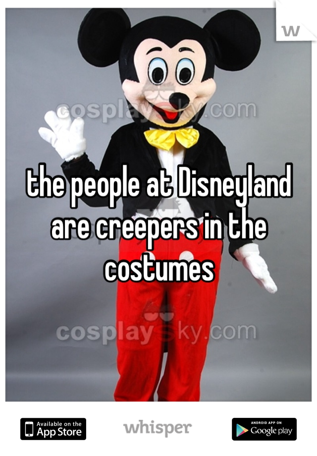 the people at Disneyland are creepers in the costumes