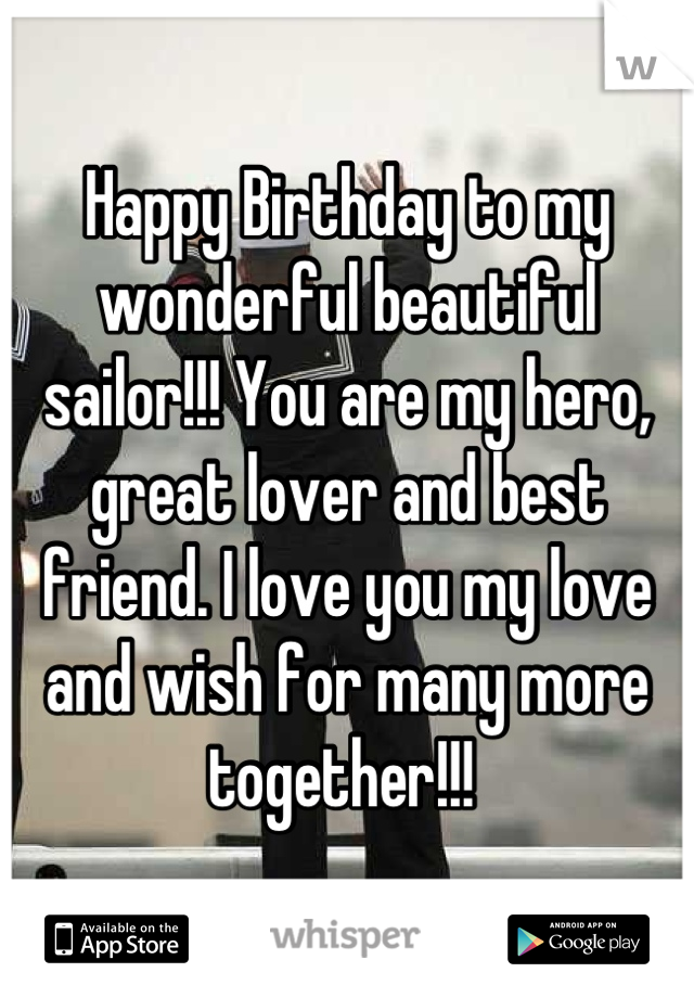 Happy Birthday to my wonderful beautiful sailor!!! You are my hero, great lover and best friend. I love you my love and wish for many more together!!!