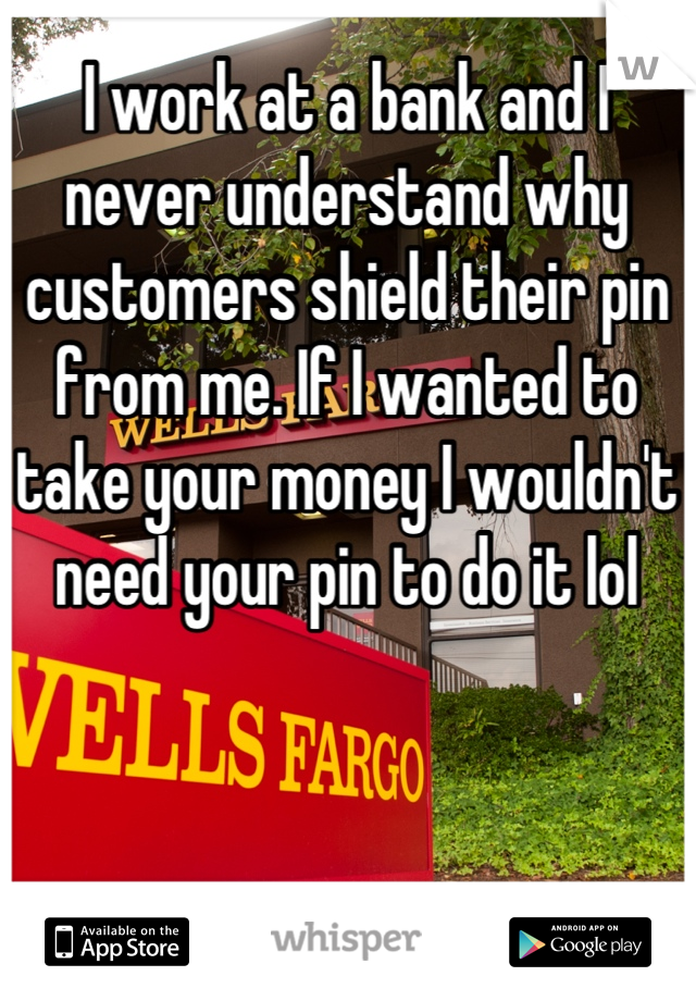 I work at a bank and I never understand why customers shield their pin from me. If I wanted to take your money I wouldn't need your pin to do it lol