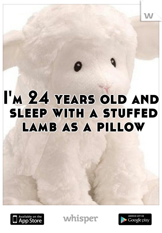 I'm 24 years old and sleep with a stuffed lamb as a pillow