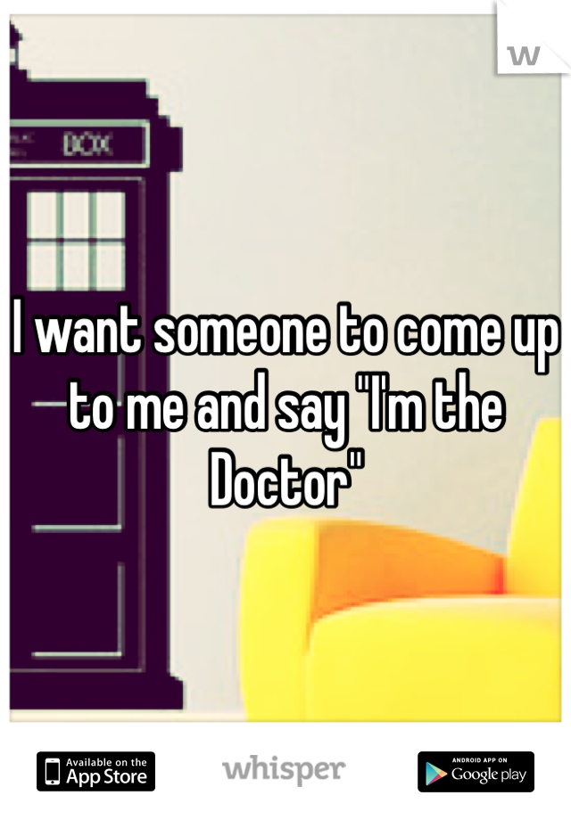 """I want someone to come up to me and say """"I'm the Doctor"""""""