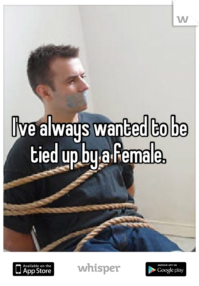 I've always wanted to be tied up by a female.