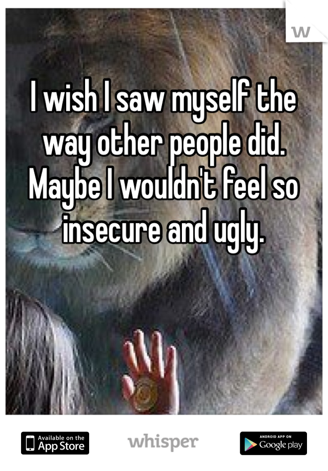 I wish I saw myself the way other people did. Maybe I wouldn't feel so insecure and ugly.