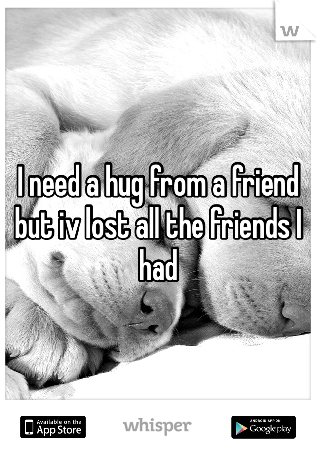 I need a hug from a friend but iv lost all the friends I had