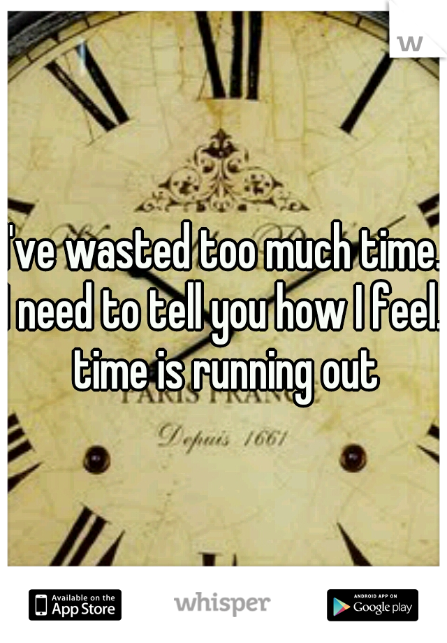 I've wasted too much time. I need to tell you how I feel.. time is running out
