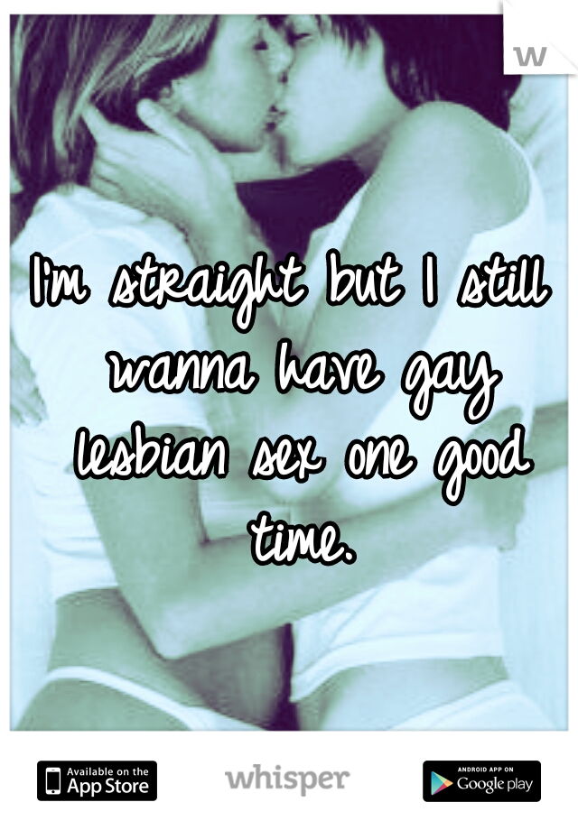 I'm straight but I still wanna have gay lesbian sex one good time.