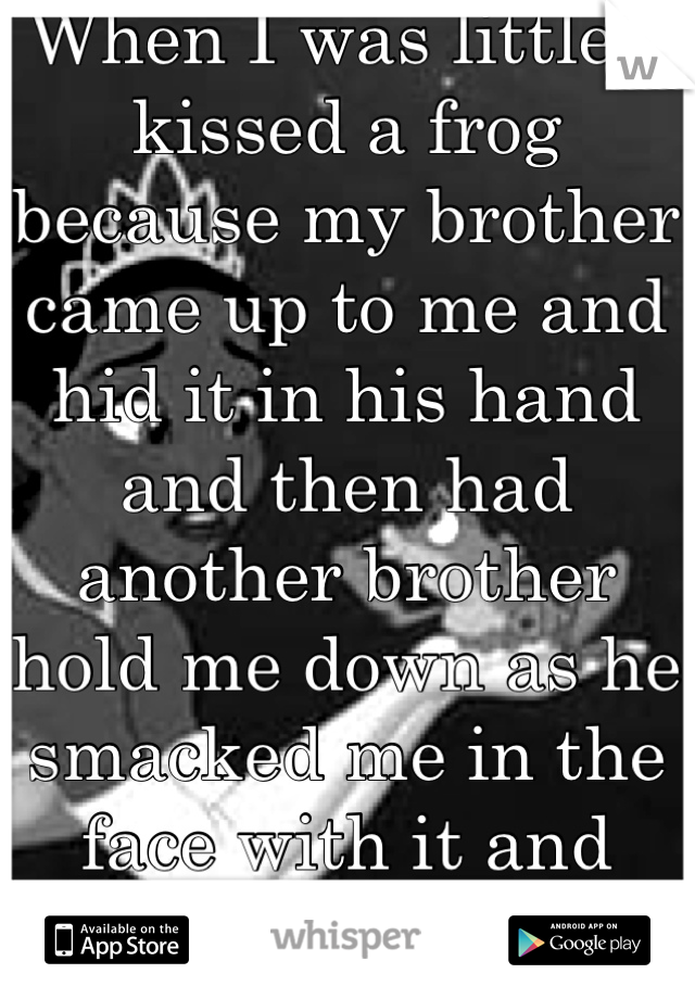 When I was little I kissed a frog because my brother came up to me and hid it in his hand and then had another brother hold me down as he smacked me in the face with it and rubbed it all over!!!