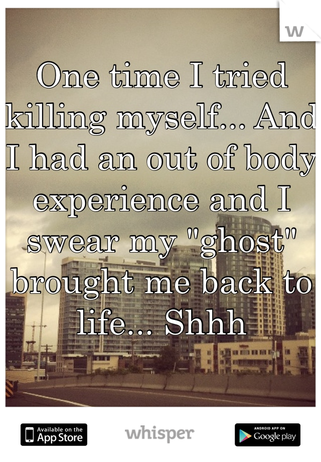 """One time I tried killing myself... And I had an out of body experience and I swear my """"ghost"""" brought me back to life... Shhh"""