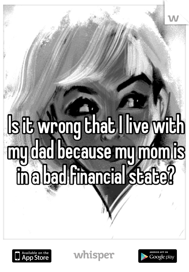 Is it wrong that I live with my dad because my mom is in a bad financial state?