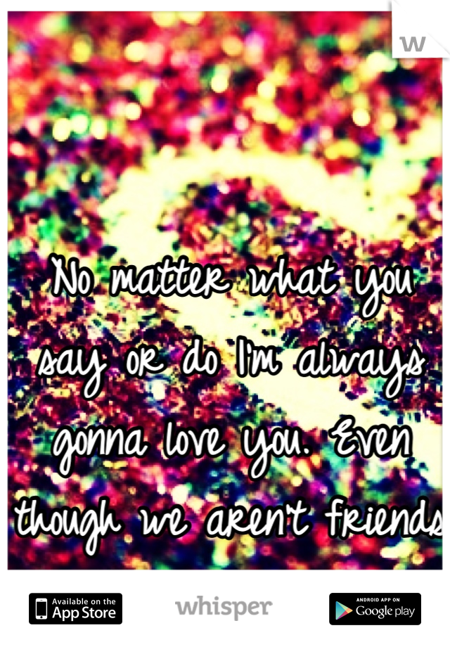 No matter what you say or do I'm always gonna love you. Even though we aren't friends and barely talk.