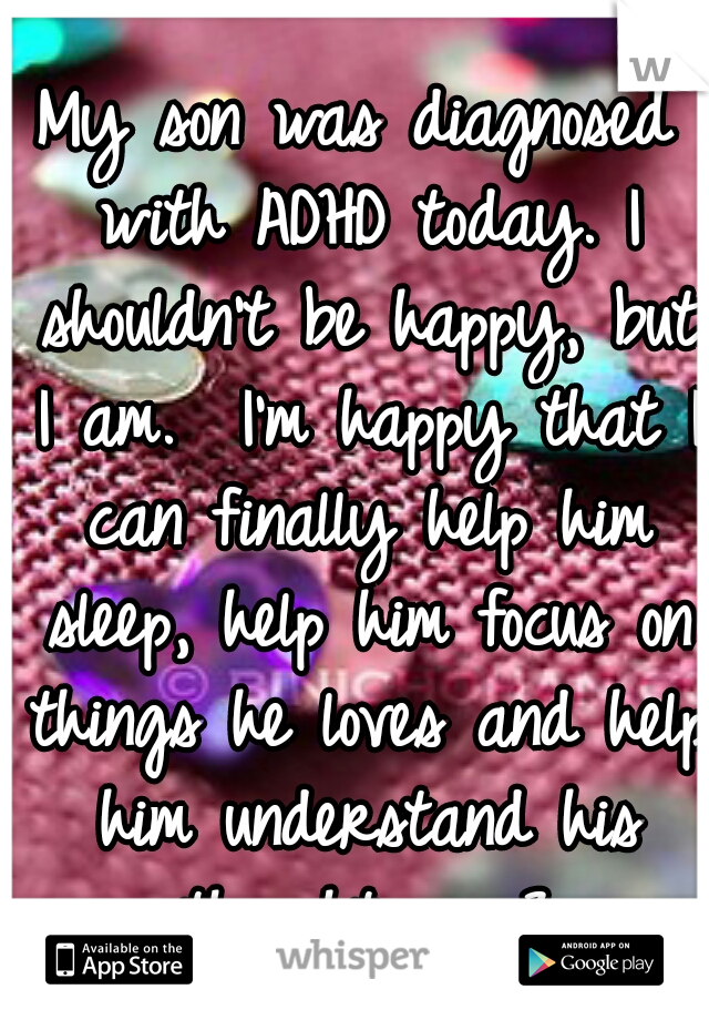 My son was diagnosed with ADHD today. I shouldn't be happy, but I am.  I'm happy that I can finally help him sleep, help him focus on things he loves and help him understand his thoughts.  <3