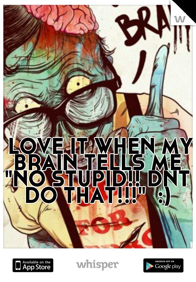"I LOVE IT WHEN MY BRAIN TELLS ME ""NO STUPID!! DNT DO THAT!!!""  :)"