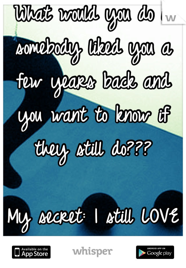 What would you do if somebody liked you a few years back and you want to know if they still do???  My secret: I still LOVE him SO MUCH!!!=)
