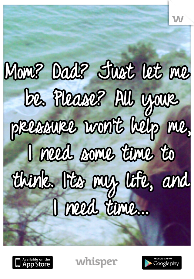 Mom? Dad? Just let me be. Please? All your pressure won't help me, I need some time to think. I'ts my life, and I need time...
