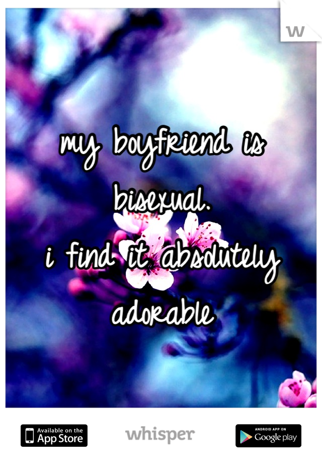my boyfriend is bisexual.  i find it absolutely adorable