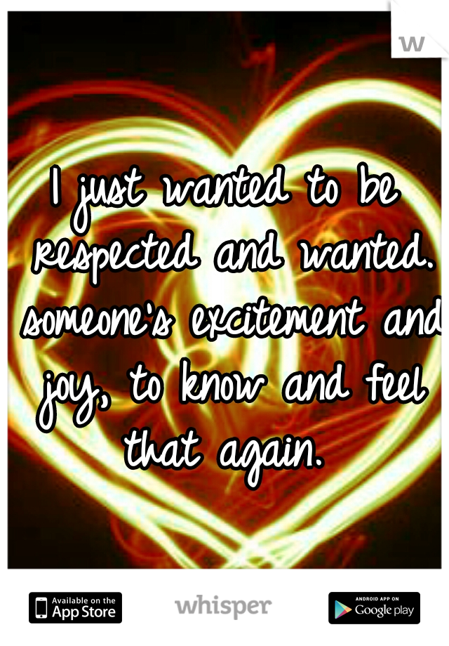 I just wanted to be respected and wanted. someone's excitement and joy, to know and feel that again.