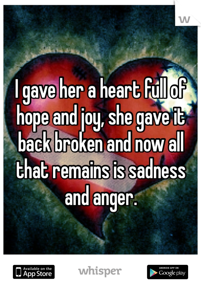 I gave her a heart full of hope and joy, she gave it back broken and now all that remains is sadness and anger.