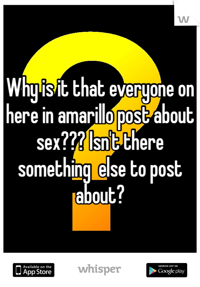 Why is it that everyone on here in amarillo post about sex??? Isn't there something  else to post about?