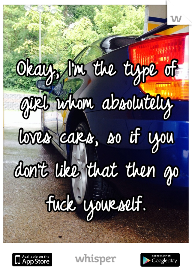 Okay, I'm the type of girl whom absolutely loves cars, so if you don't like that then go fuck yourself.